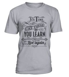 it's time like these you learn to live  #gift #idea #shirt #image #funny #job #new #best #top #hot #high-school