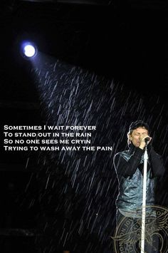 """""""Sometimes I wait forever to stand out in the rain so no one sees me cryin' trying to wash away the pain..."""" Keep the Faith by Bon Jovi"""