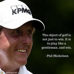 The object of golf is not just to win. It is to play like a gentleman and win - Phil Mickelson #golf #quotes #golfquotes
