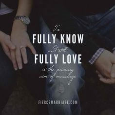 To fully know and still fully love is the primary aim of marriage.