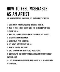 How to feel miserable as an artist...Never follow RULES, dictates, or expectations of others when you create! The less lessons the better! Your art is an innate part of your being! We are meant to create! If you simply make your art for your own pleasure without judgment, it will have meaning and purpose for you. Trust me, this is means and end of art!