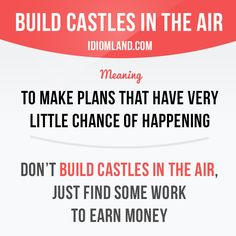 """""""Build castles in the air"""" means """"to make plans that have very little chance of…"""