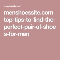 menshoessite.com top-tips-to-find-the-perfect-pair-of-shoes-for-men