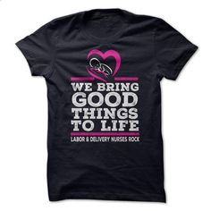 WE BRING GOOD THINGS TO LIFE. LABOR & DELIVERY NURSES ROCK - #sweatshirts…