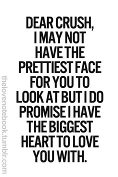 dear crush, i may not have the prettiest face for you to look at but i do promise i have the biggest heart to love you with