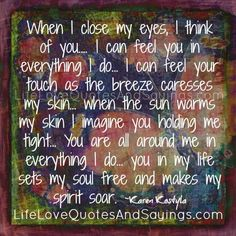 When I close my eyes, I think you… I can feel you in everything I do… I feel your touch as the breeze caresses my skin… when the sun warms my skin I imagine you holding me tight… You are all around me in everything I do… you in my life sets my soul […]