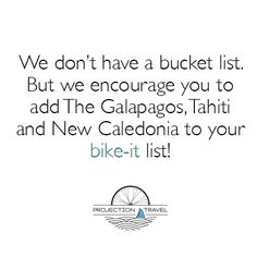 We don't have a bucket list. But we encourage you to add The Galapagos, Tahiti and New Caledonia to your bike-it list!