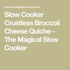 Slow Cooker Crustless Broccoli Cheese Quiche - The Magical Slow Cooker