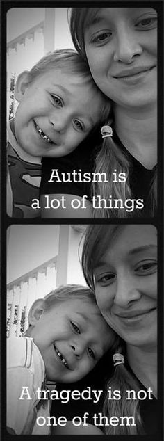 I re-pin this for the encouragement of new Autism Mommies.   I have often heard it said, It feels like the end of the world when you first receive diagnosis.  You will soon learn that it's  just the beginning of a new one.  Autism is a lot of things: a tragedy is not one of them.
