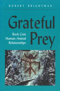 Grateful Prey: Rock Cree Human-Animal Relationships by Robert Brightman
