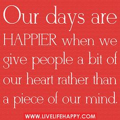 Our days are happier when we give people a bit of our heart rather than a piece of our mind. The best collection of quotes and sayings for every situation in life. The Words, Cool Words, Great Quotes, Quotes To Live By, Inspirational Quotes, Motivational, Awesome Quotes, Happy Quotes, Positive Quotes