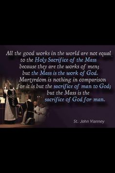 The Mass - St John Vianney ~ That puts things into perspective. It also explains why offering Masses for the souls in Purgatory is so much better than any other thing we can do for them.