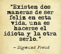 """""""Existen dos maneras de ser feliz en esta vida, una es hacerse el idiota y la otra serlo."""" #SigmundFreud #Citas #Frases @Candidman"""