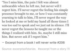 Excerpt from a book I will never write #206 maybe I still miss him. But never ask if I regret him.