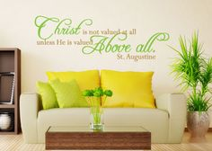 Christ Is Not Valued At All www.christianstatements.com Christ is not valued at all unless He is valued above all.  -St. Augustine Love this website for good wall decals