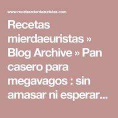 Recetas mierdaeuristas » Blog Archive » Pan casero para megavagos : sin amasar ni esperar el puñetero tiempo de levado