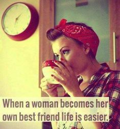 When a woman becomes her own best friend life is easier.