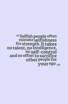 Selfish people often mistake selfishness for strength. It takes no talent, no intelligence, no self-control and no effort to sacrifice other people for your ego Great Quotes, Quotes To Live By, Me Quotes, Inspirational Quotes, Selfish Quotes, Quotes About Selfishness, Quotes About Selfish People, Selfish People Quotes Families, Selfish Man