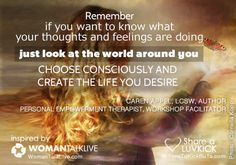 Remember, if you want to know what your thoughts and feelings are doing, just look at the world around you. Choose consciously and create the life you desire. Share a ♥ LUV KiCK via @AnnQ and http://TimeToKickBuTs.com