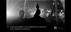A genuine leader is not a searcher for consensus but a molder of consensus.