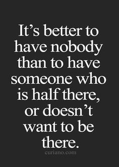 It's better to have nobody than to have someone who is half there.