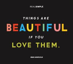 Things are beautiful, if you love them