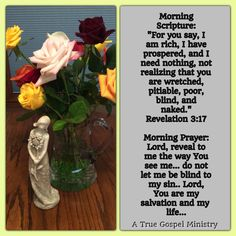 Morning Scripture: Revelation 3:17 Morning Prayer: Lord, reveal to me the way You see me... do not let me be blind to my sin.. Lord, You are my salvation and my life... #morningprayer #morningscripture #scripturequote #biblequote #instabible #instaquote #quote #seekgod #godsword #godislove #gospel #jesus #jesussaves #teamjesus #LHBK #youthministry #preach #testify #pray #rollin4Christ #atruegospelministry