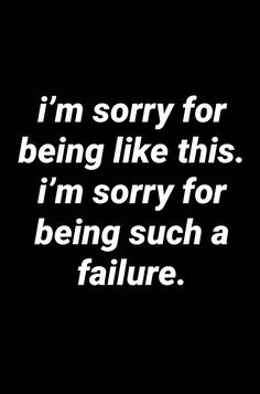 Why are you a failure? Who are you apologizing to? Could you have subconsciously absorbed someone's judgment of you?