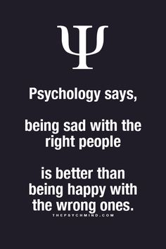 Psychology says, Being sad with the right people. Is better than being happy with the wrong ones.