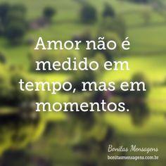 Amor não é medido em tempo, mas em momentos.