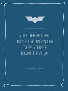 """""""You either die a hero or you live long enough to see yourself become the villain."""""""