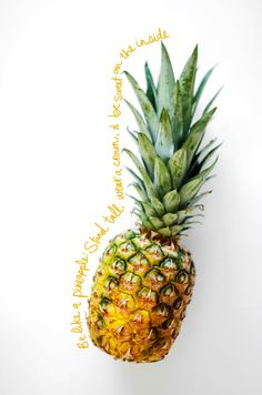 Be like a pineapple: stand tall, wear a crown, and be sweet on the inside.