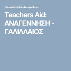 Teachers Aid: ΑΝΑΓΕΝΝΗΣΗ - ΓΑΛΙΛΛΑΙΟΣ