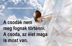 Hálát adok a mai napért. Ne higgy el mindent, amit gondolsz. A gondolataid folyton a múltról és a jövőről mesélnek neked. Nem hagyják, hogy a jelenben maradj. Pedig a jelen mindened, ami van. A csodák sem meg fognak történni. A csoda, az élet maga is most van. Így szeretlek, Élet!  Köszönöm. Szeretlek ❤️  ⚜ Ho'oponoponoWay Magyarország ⚜