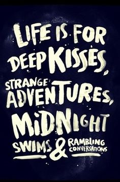 Life is for deep kisses, strange adventures, midnight swims & random conversations.