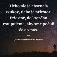 Ticho nie je absencia zvukov, ticho je priestor. Priestor, do ktorého vstupujeme, aby sme počuli čosi v nás. - Jaroslav Maxmilián Kašparů #ticho Quotations, Cards Against Humanity, Wisdom, Quotes, Life, Relax, Ideas, Art, Art Background