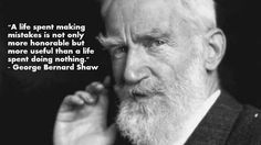 """A life spent making mistakes is not only more honorable but more useful than a life spent doing nothing."" - George Bernard Shaw"