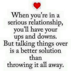 When you'r in a serious relationship. you'll have your ups and downs. But talking things over is a better...than