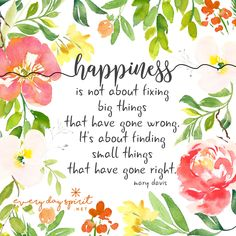 Happiness is not about fixing big things that have gone wrong. It's about finding small things that have gone right. xo Every Day Spirit: A Daybook of Wisdom, Joy and Peace. Good Times Quotes, Great Quotes, Inspirational Quotes, Uplifting Quotes, Positive Words, Positive Thoughts, Positive Quotes, Positive Vibes, Spending Time Quotes