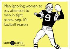 Men ignoring women to pay attention to men in tight pants... yep, It's football season.