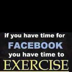 If you have time for Facebook, you have time for exercise.