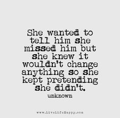 She wanted to tell him she missed him but she knew it wouldn't change anything so she kept pretending she didn't.