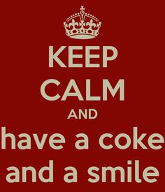 KEEP CALM AND have a coke and a smile...  And, by Smile, I mean a Shot of something STRONG!