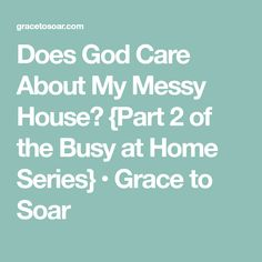 Does God Care About My Messy House? {Part 2 of the Busy at Home Series} • Grace to Soar
