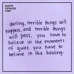 Darling, terrible things will happen, and terrible things will pass. You have to believe in the moments of quiet — you have to believe in the healing.