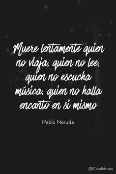 20160321 Muere lentamente quien no viaja, quien no lee, quien no escucha música, quien no halla encanto en si mismo - Pablo Neruda @Candidman pinterest
