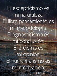 ... El escepticismo es mi naturaleza, el libre pensamiento es mi metodología, el agnosticismo es mi conclusión, el ateísmo es mi opinión, el humanitarismo es mi motivación. Jerry Dewitt.