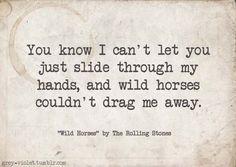 wild, wild horses couldn't drag me away................