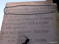 The Georgia Stones - Google Search Maintain humanity under 500,000,000 in perpetual balance with nature Guide reproduction wisely-improving fitness and diversity Unite humanity with a living new language rule passion-faith tradition and all thing with tempered reason. Yea, it's carved in stone,...