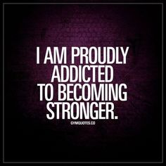 I am proudly addicted to becoming stronger